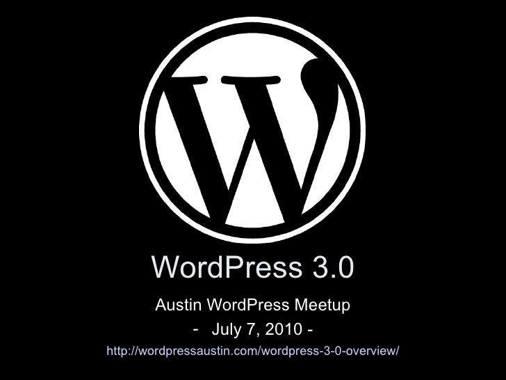 WordPress 3.0 <ul><li>Austin WordPress Meetup </li></ul><ul><li>July 7, 2010 - </li></ul><ul><li>http://wordpressaustin.co...