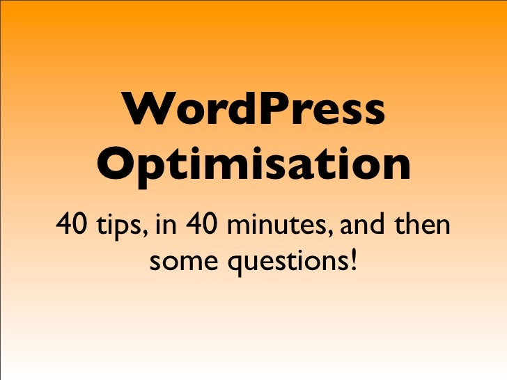 WordPress   Optimisation40 tips, in 40 minutes, and then        some questions!