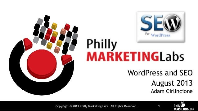 Copyright © 2013 Philly Marketing Labs. All Rights Reserved. 1 WordPress and SEO August 2013 Adam Cirlincione
