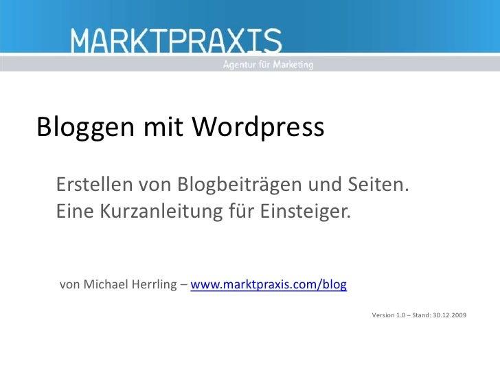 Bloggen mit Wordpress<br />Erstellen von Blogbeiträgen und Seiten. Eine Kurzanleitung für Einsteiger.<br />von Michael Her...