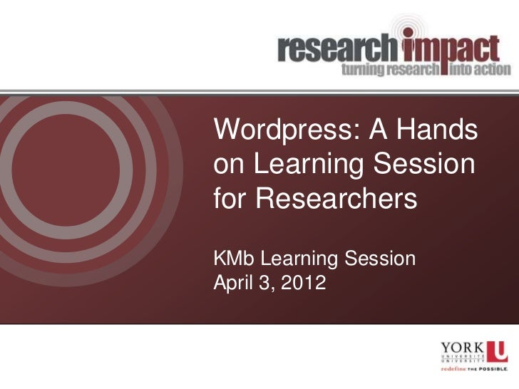 Wordpress: A Handson Learning Sessionfor ResearchersKMb Learning SessionApril 3, 2012