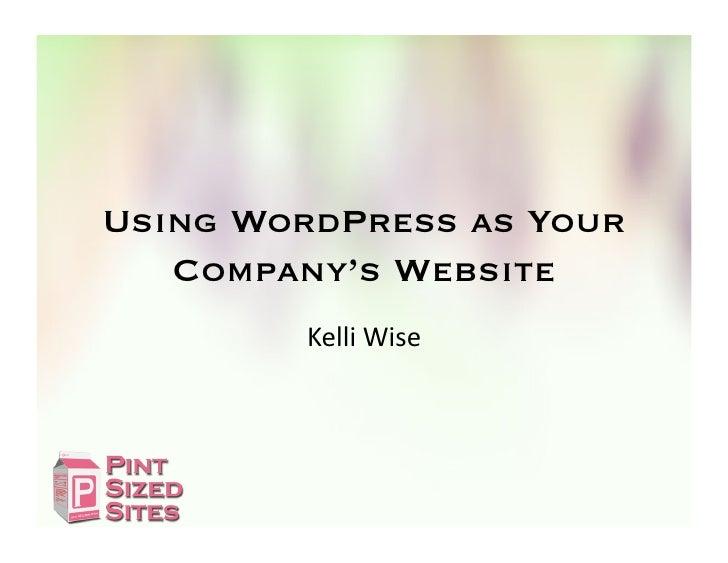 Using WordPress as Your   Company's Website        Kelli Wise