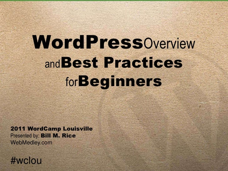 WordPressOverviewandBest PracticesforBeginners<br />2011 WordCamp Louisville<br />Presented by: Bill M. Rice<br />WebMedle...