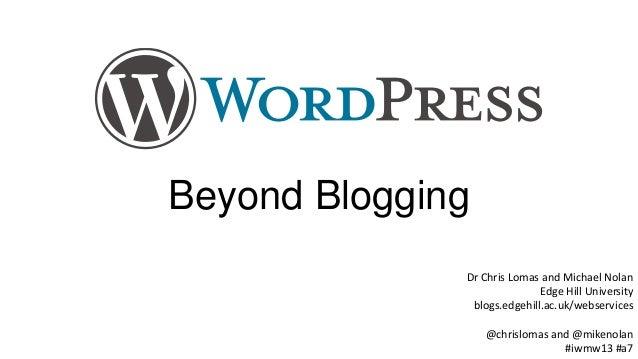 Beyond Blogging Dr Chris Lomas and Michael Nolan Edge Hill University blogs.edgehill.ac.uk/webservices @chrislomas and @mi...