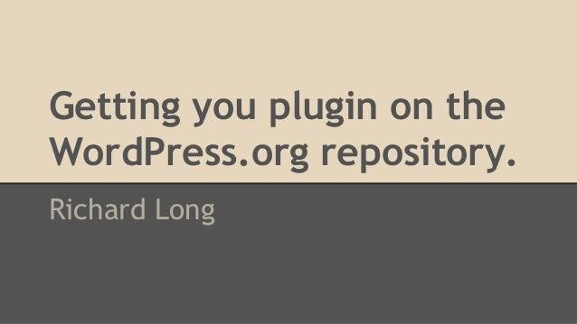 Getting you plugin on the WordPress.org repository. Richard Long