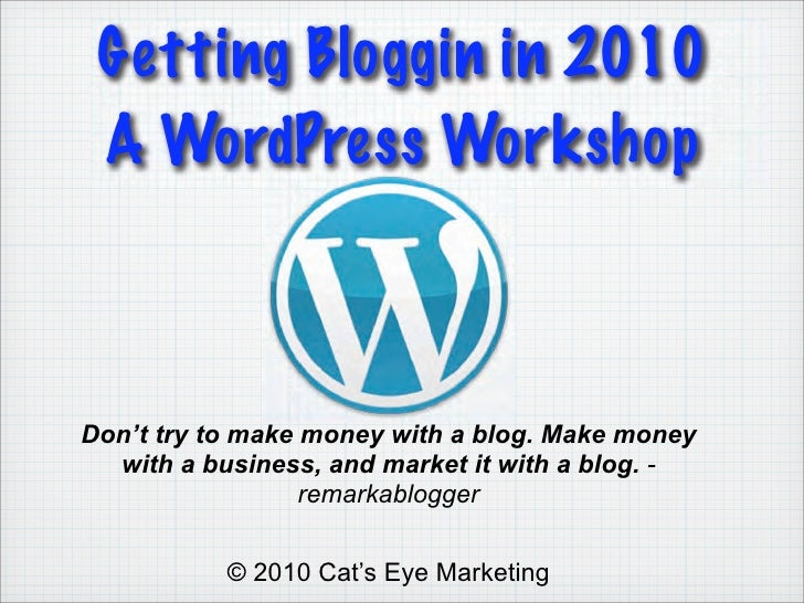Getting Bloggin in 2010  A WordPress Workshop    Don't try to make money with a blog. Make money   with a business, and ma...