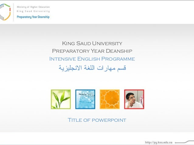 King Saud University Preparatory Year Deanship Intensive English Programme  قسم مهارات اللغة الجنجليزية  Title of powerp...