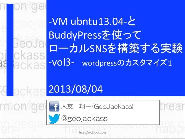 -VM ubntu13.04-と BuddyPressを使って ローカルSNSを構築する実験 -vol3- wordpressのカスタマイズ1 2013/08/04 大友 翔一(GeoJackass) @geojackass http://ge...
