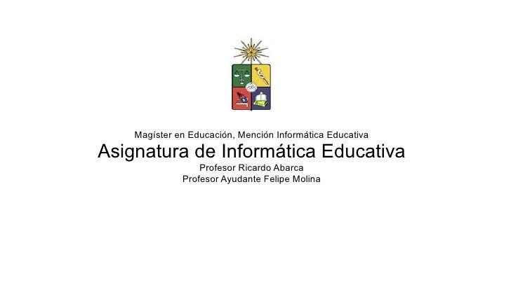 Magíster en Educación, Mención Informática Educativa  Asignatura de Informática Educativa                   Profesor Ricar...