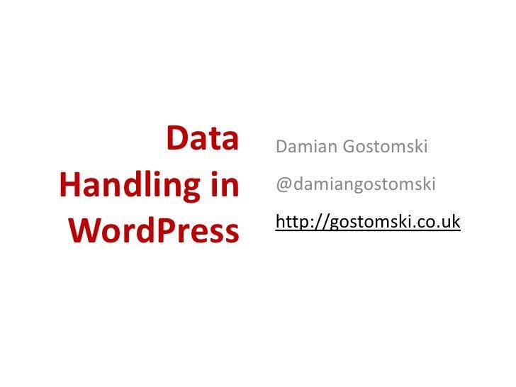 Data    Damian GostomskiHandling in   @damiangostomski              http://gostomski.co.ukWordPress