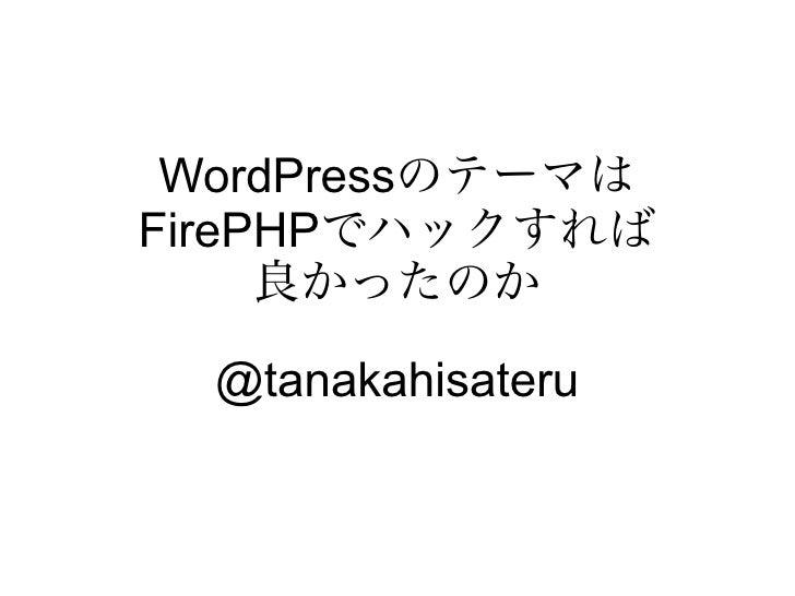 WordPressのテーマはFirePHPでハックすれば     良かったのか  @tanakahisateru