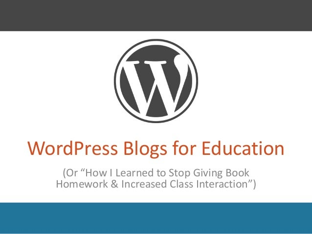 "WordPress Blogs for Education    (Or ""How I Learned to Stop Giving Book   Homework & Increased Class Interaction"")"