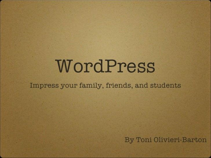 WordPress <ul><li>Impress your family, friends, and students </li></ul>By Toni Olivieri-Barton