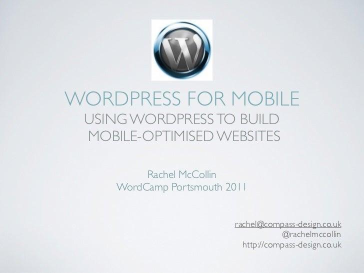 WORDPRESS FOR MOBILE USING WORDPRESS TO BUILD MOBILE-OPTIMISED WEBSITES          Rachel McCollin     WordCamp Portsmouth 2...