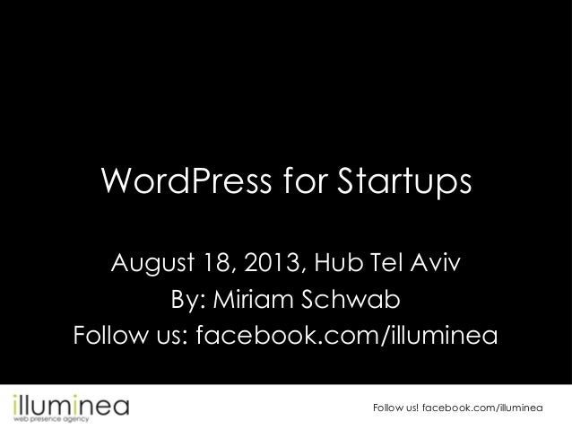 WordPress for Startups August 18, 2013, Hub Tel Aviv By: Miriam Schwab Follow us: facebook.com/illuminea Follow us! facebo...