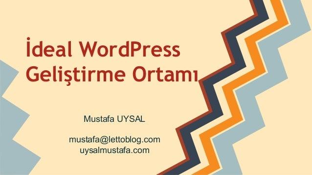 İdeal WordPress Geliştirme Ortamı Mustafa UYSAL mustafa@lettoblog.com uysalmustafa.com
