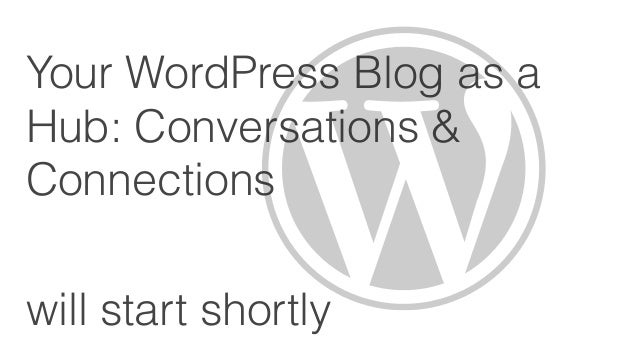 Your WordPress Blog as aHub: Conversations &Connectionswill start shortly