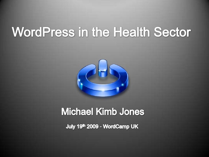 WordPress in the Health Sector<br />Michael Kimb Jones<br />July 19th 2009 - WordCamp UK <br />