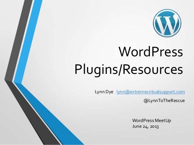 WordPressPlugins/ResourcesLynn Dye lynn@extremevirtualsupport.com@LynnToTheRescueWordPress MeetUpJune 24, 2013