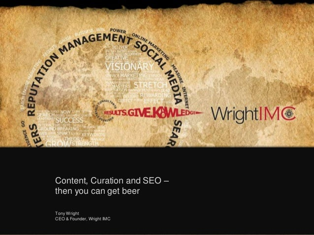 Content, Curation and SEO –then you can get beerTony WrightCEO & Founder, Wright IMC