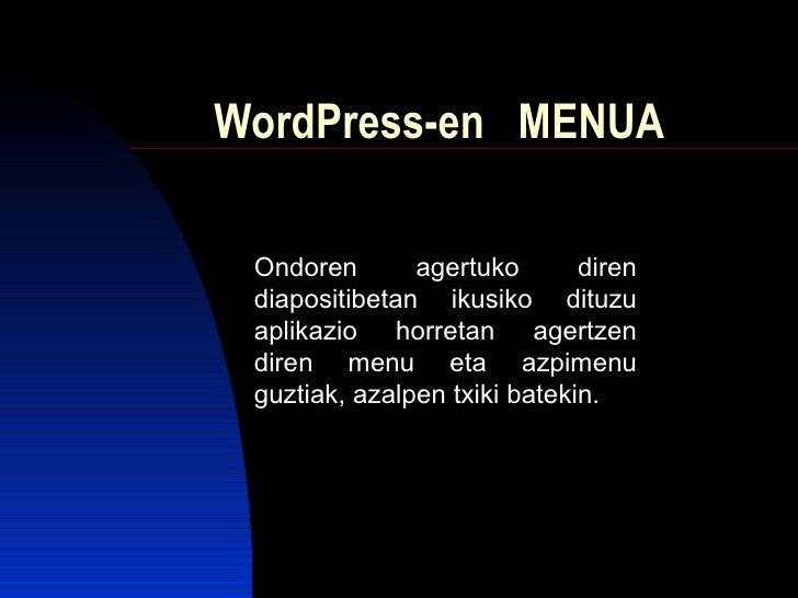 WordPress-en  MENUA Ondoren agertuko diren diapositibetan ikusiko dituzu aplikazio horretan agertzen diren menu eta azpime...
