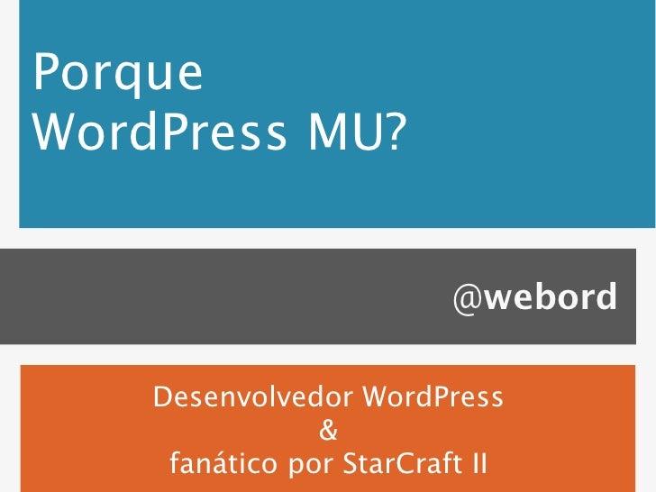 PorqueWordPress MU?                          @webord    Desenvolvedor WordPress                &     fanático por StarCraf...