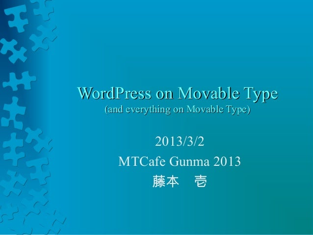 WordPress on Movable Type   (and everything on Movable Type)          2013/3/2      MTCafe Gunma 2013          藤本 壱