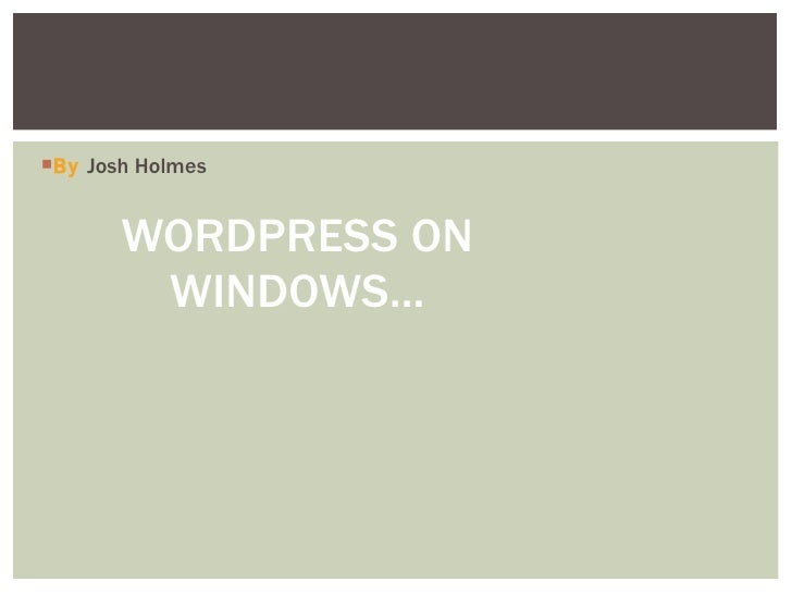 <ul><li>By   Josh Holmes  </li></ul>WORDPRESS ON WINDOWS…