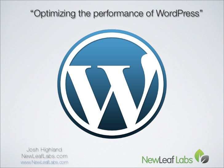 """Optimizing the performance of WordPress""  Josh HighlandNewLeafLabs.comwww.NewLeafLabs.com"