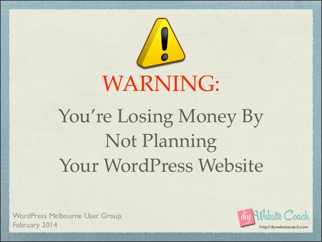 WARNING:! You're Losing Money By! Not Planning! Your WordPress Website WordPress Melbourne User Group  February 2014  htt...