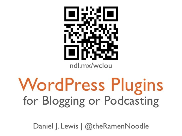 ndl.mx/wclouWordPress Pluginsfor Blogging or Podcasting Daniel J. Lewis | @theRamenNoodle