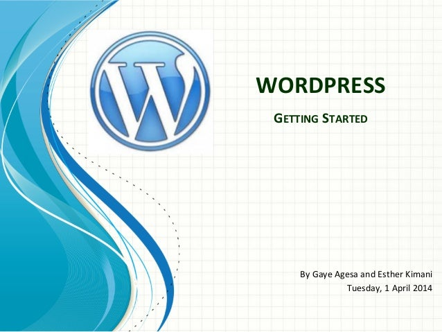 WORDPRESS	    GETTING	   STARTED	    	    By	   Gaye	   Agesa	   and	   Esther	   Kimani	    Tuesday,	   1	   April	   201...