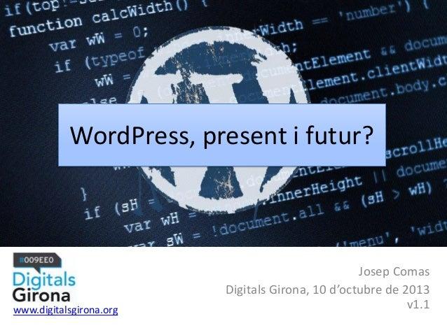 WordPress, present i futur? Josep Comas Digitals Girona, 10 d'octubre de 2013 v1.1www.digitalsgirona.org