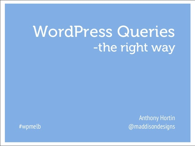 WordPress Queries           -the right way                   Anthony Hortin#wpmelb          @maddisondesigns