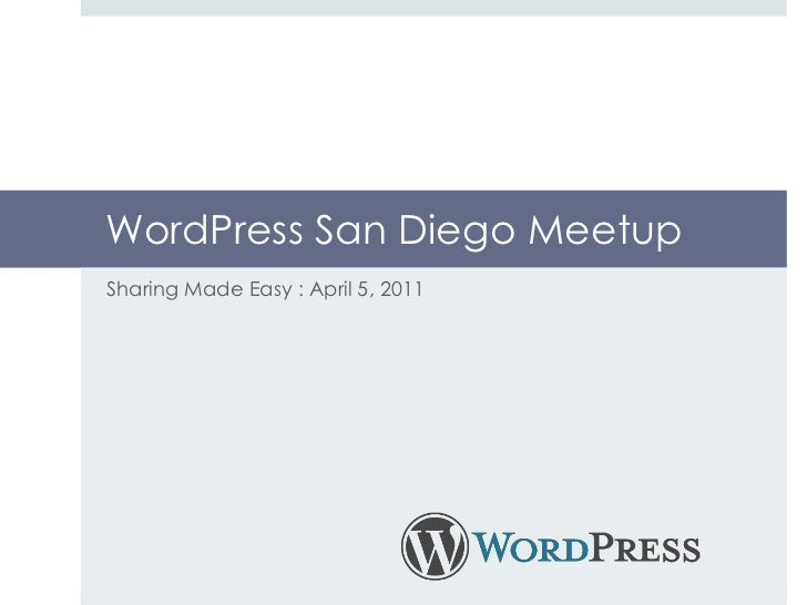 WordPress San Diego Meetup<br />Sharing Made Easy : April 5, 2011 <br />
