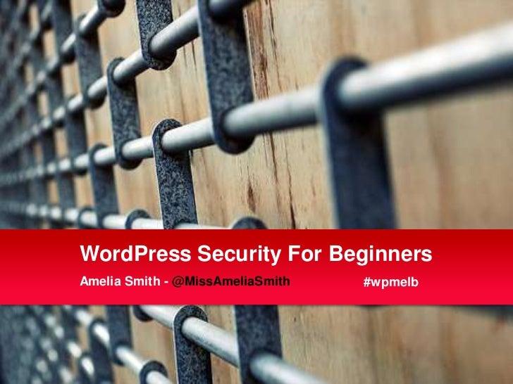 WordPress Security For BeginnersAmelia Smith - @MissAmeliaSmith   #wpmelb