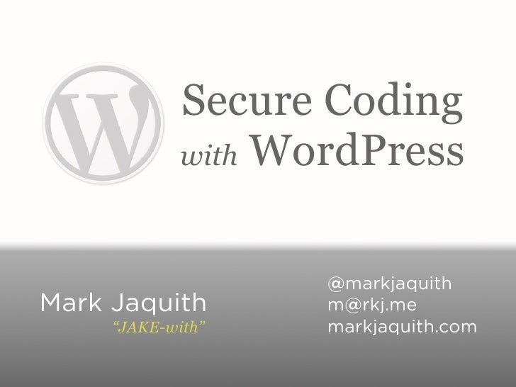 "Secure Coding             with WordPress                    @markjaquithMark Jaquith        m@rkj.me     ""JAKE-with""    ma..."