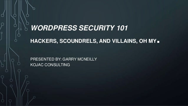 WORDPRESS SECURITY 101 HACKERS, SCOUNDRELS, AND VILLAINS, OH MY  PRESENTED BY: GARRY MCNEILLY KOJAC CONSULTING  .