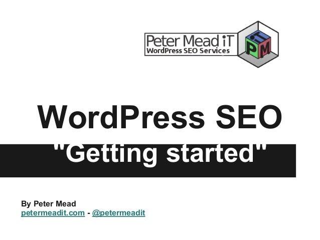 """WordPress SEO """"Getting started"""" By Peter Mead petermeadit.com - @petermeadit"""