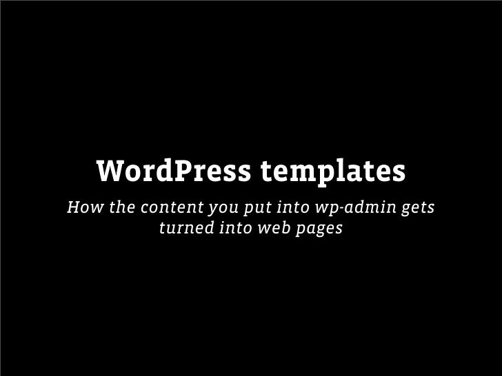 WordPress templatesHow the content you put into wp-admin gets          turned into web pages