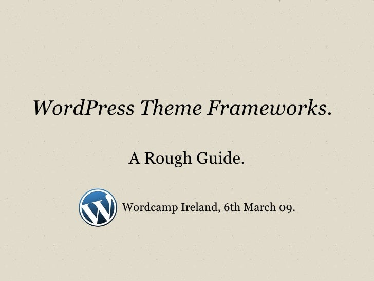 WordPress Theme Frameworks. A Rough Guide. Wordcamp Ireland, 6th March 09.