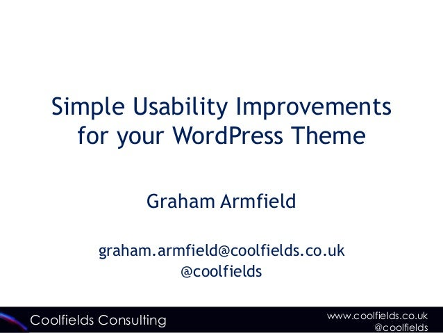 Coolfields Consulting www.coolfields.co.uk@coolfieldsSimple Usability Improvementsfor your WordPress ThemeGraham Armfieldg...