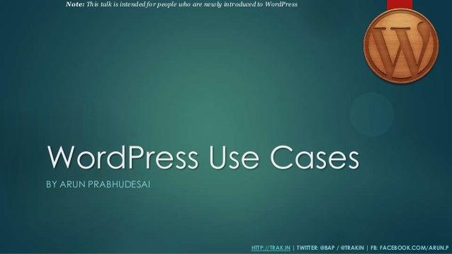 WordPress Use Cases BY ARUN PRABHUDESAI HTTP://TRAK.IN | TWITTER: @8AP / @TRAKIN | FB: FACEBOOK.COM/ARUN.P Note: This talk...