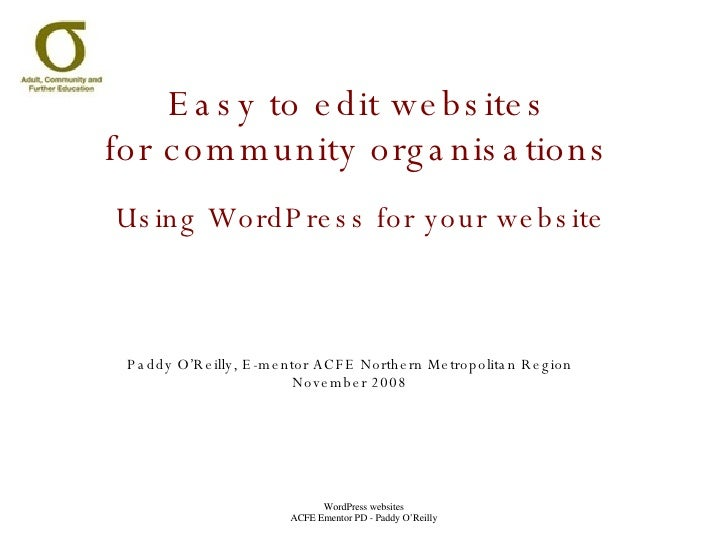 Easy to edit websites for community organisations Using WordPress for your website Paddy O'Reilly, E-mentor ACFE Northern ...