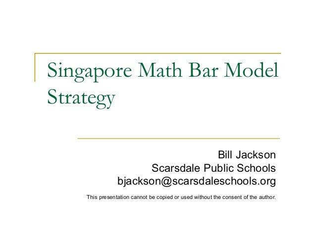 Singapore Math Bar ModelStrategyBill JacksonScarsdale Public Schoolsbjackson@scarsdaleschools.orgThis presentation cannot ...