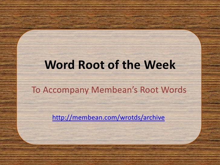 Word Root of the WeekTo Accompany Membean's Root Words    http://membean.com/wrotds/archive