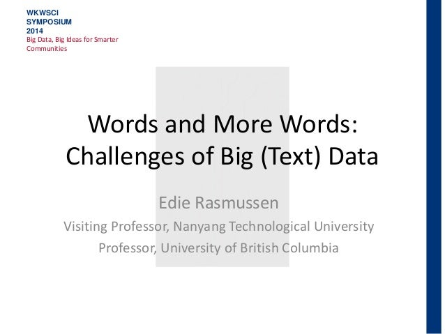 Words and More Words: Challenges of Big (Text) Data Edie Rasmussen Visiting Professor, Nanyang Technological University Pr...