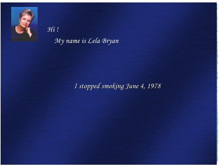 I stopped smoking June 4, 1978  <ul><li>Hi !  </li></ul><ul><li>My name is Lela Bryan </li></ul>
