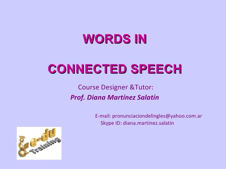 WORDS INCONNECTED SPEECH    Course Designer &Tutor:  Prof. Diana Martínez Salatín         E-mail: pronunciaciondelingles@y...