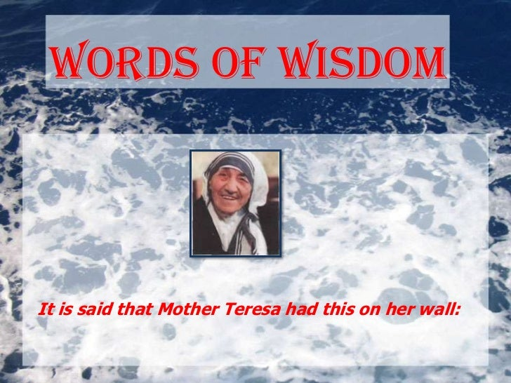 Words of wisdomIt is said that Mother Teresa had this on her wall: